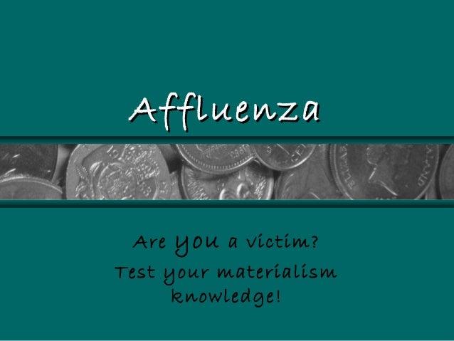 AffluenzaAffluenza Are you a victim? Test your materialism knowledge!