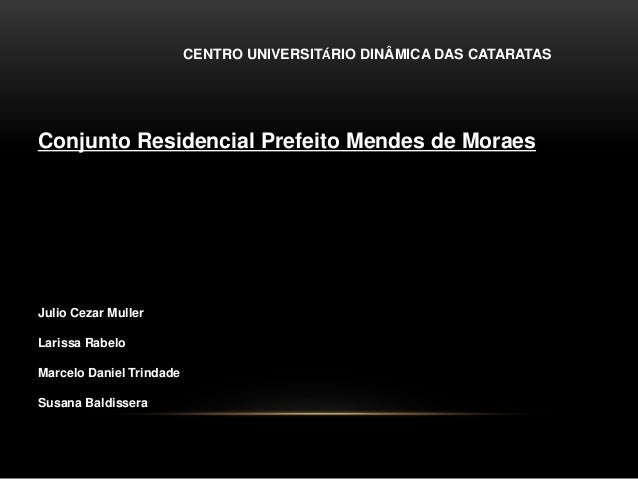 CENTRO UNIVERSITÁRIO DINÂMICA DAS CATARATAS Conjunto Residencial Prefeito Mendes de Moraes Julio Cezar Muller Larissa Rabe...