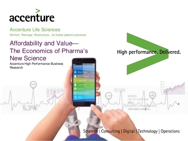 Accenture Life Sciences Rethink Reshape Restructure…for better patient outcomes Affordability and Value— The Economics of ...