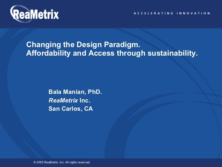 Changing the Design Paradigm. Affordability and Access through sustainability. Bala Manian, PhD.  ReaMetrix  Inc.  San Car...