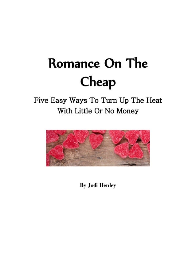 Romance On The       CheapFive Easy Ways To Turn Up The Heat       With Little Or No Money            By Jodi Henley