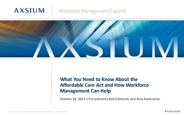 What You Need to Know About the Affordable Care Act and How Workforce Management Can Help October 24, 2013 | Presented by ...