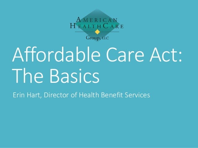 Affordable Care Act: The Basics Erin Hart, Director of Health Benefit Services
