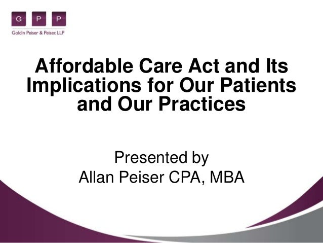 Affordable Care Act and Its Implications for Our Patients and Our Practices Presented by Allan Peiser CPA, MBA