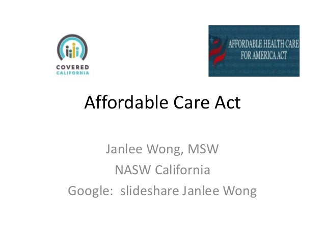 Affordable Care Act Janlee Wong, MSW NASW California Google: slideshare Janlee Wong
