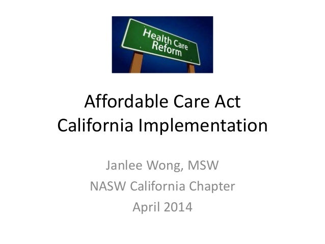 Affordable Care Act California Implementation Janlee Wong, MSW NASW California Chapter April 2014