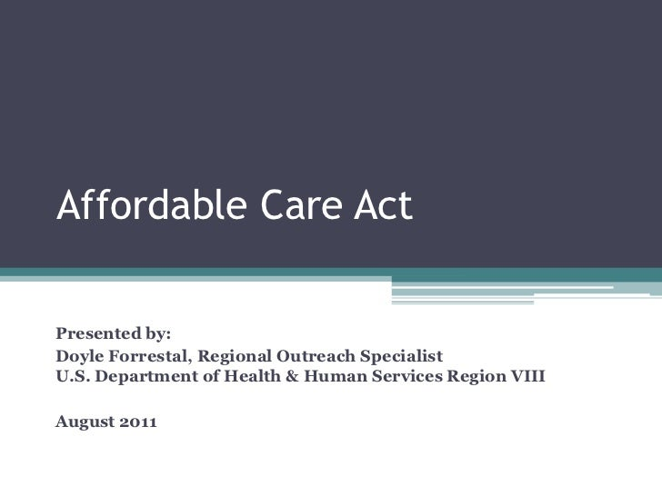 Affordable Care ActPresented by:Doyle Forrestal, Regional Outreach SpecialistU.S. Department of Health & Human Services Re...