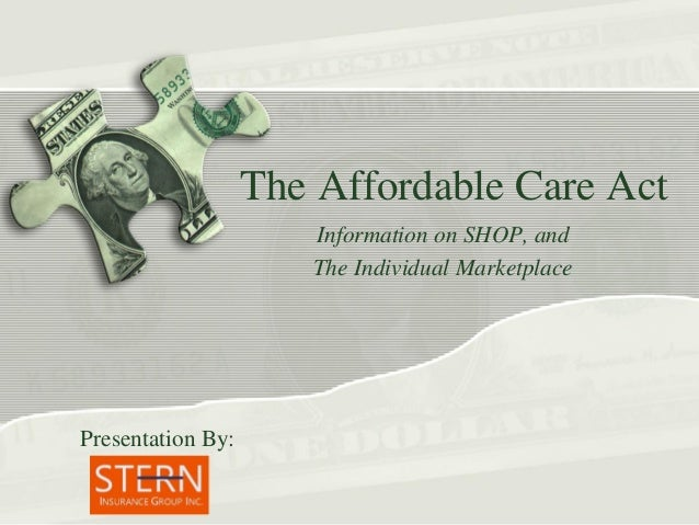 The Affordable Care Act Information on SHOP, and The Individual Marketplace  Presentation By: