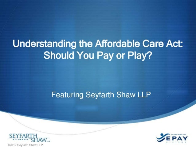 Understanding the Affordable Care Act: Should You Pay or Play?  Featuring Seyfarth Shaw LLP  ©2012 Seyfarth Shaw LLP