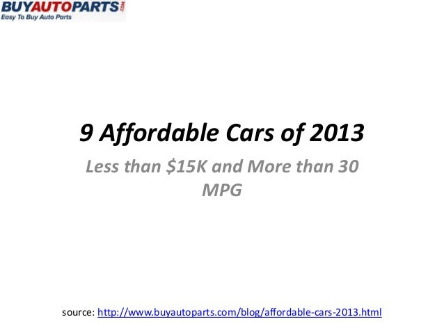 9 Affordable Cars of 2013    Less than $15K and More than 30                  MPGsource: http://www.buyautoparts.com/blog/...