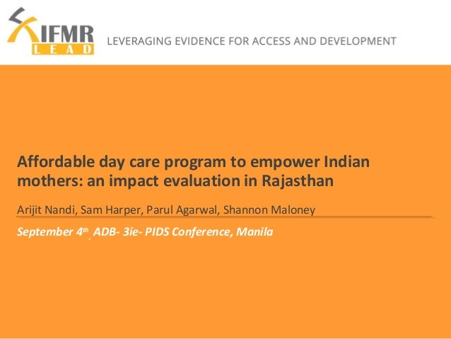 Affordable day care program to empower Indian  mothers: an impact evaluation in Rajasthan  Arijit Nandi, Sam Harper, Parul...