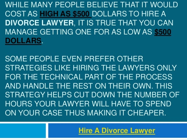 WHILE MANY PEOPLE BELIEVE THAT IT WOULD COST AS HIGH AS $500 DOLLARS TO HIRE A DIVORCE LAWYER, IT IS TRUE THAT YOU CAN MAN...