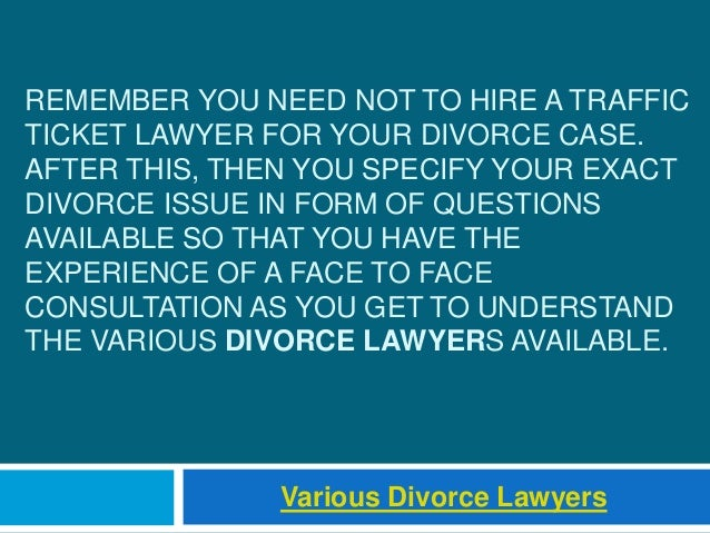 REMEMBER YOU NEED NOT TO HIRE A TRAFFIC TICKET LAWYER FOR YOUR DIVORCE CASE. AFTER THIS, THEN YOU SPECIFY YOUR EXACT DIVOR...