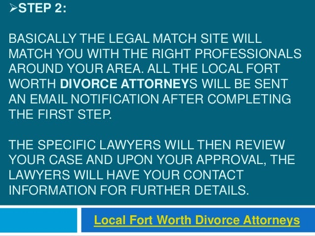 STEP 2: BASICALLY THE LEGAL MATCH SITE WILL MATCH YOU WITH THE RIGHT PROFESSIONALS AROUND YOUR AREA. ALL THE LOCAL FORT W...