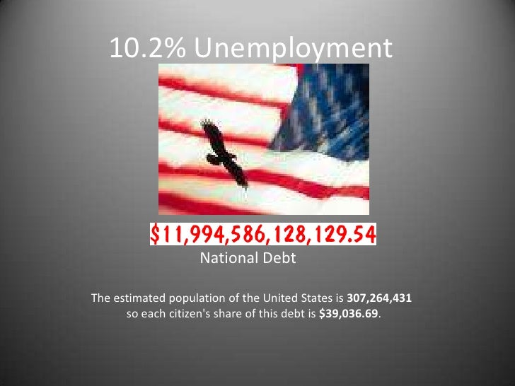 10.2% Unemployment<br />                National Debt<br />   The estimated population of the United States is 307,264,431...