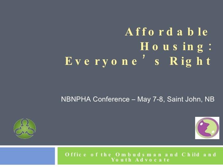 Affordable Housing: Everyone's Right <ul><li>NBNPHA Conference – May 7-8, Saint John, NB </li></ul>Office of the Ombudsman...