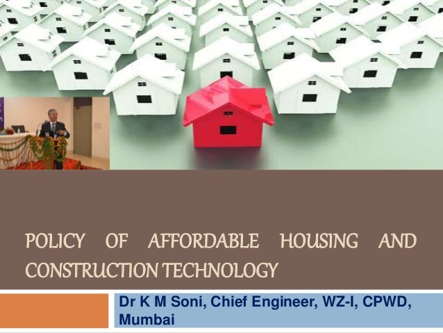POLICY OF AFFORDABLE HOUSING AND CONSTRUCTIONTECHNOLOGY Dr K M Soni, Chief Engineer, WZ-I, CPWD, Mumbai