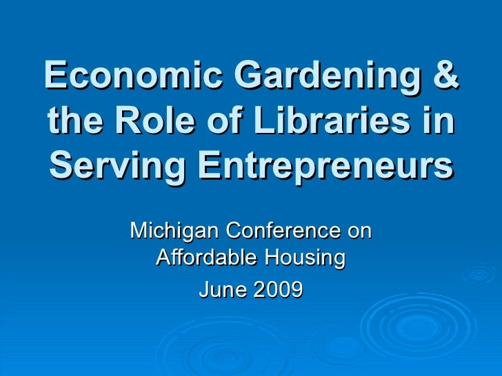 Economic Gardening & the Role of Libraries in Serving Entrepreneurs Michigan Conference on Affordable Housing June 2009
