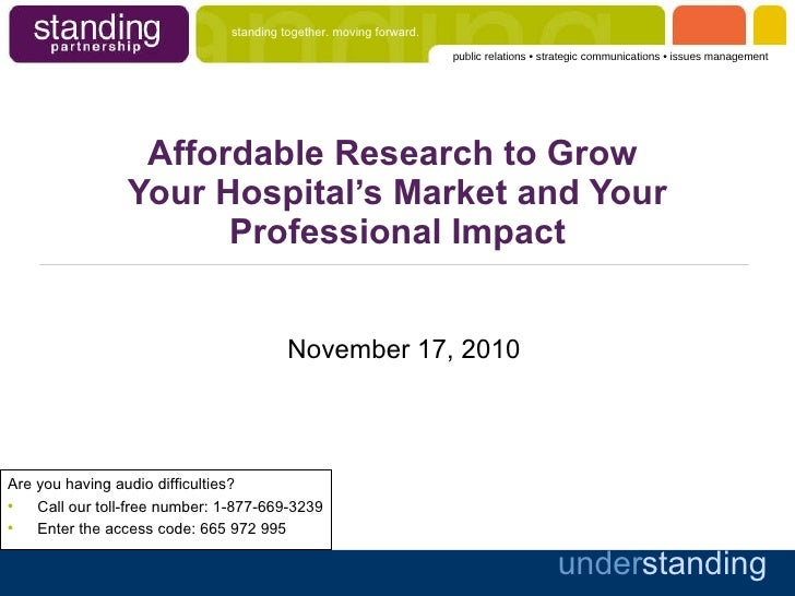 Affordable Research to Grow  Your Hospital's Market and Your Professional Impact November 17, 2010 <ul><li>Are you having ...