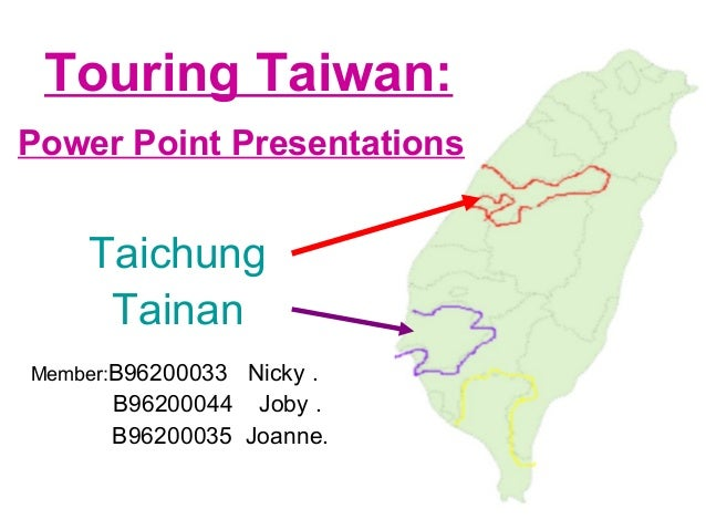 Touring Taiwan: Power Point Presentations Taichung Tainan Member:B96200033 Nicky . B96200044 Joby . B96200035 Joanne.