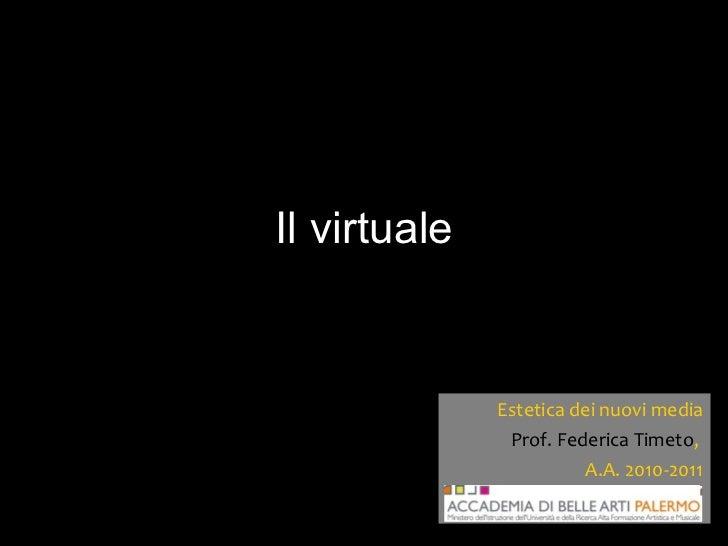 Il virtuale Estetica dei nuovi media Prof. Federica Timeto ,  A.A. 2010-2011
