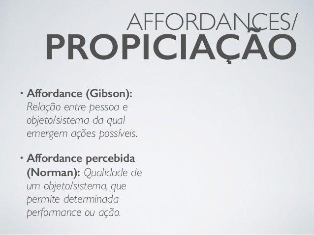 AFFORDANCES/ PROPICIAÇÃO • Affordance (Gibson): Relação entre pessoa e objeto/sistema da qual emergem ações possíveis. • A...