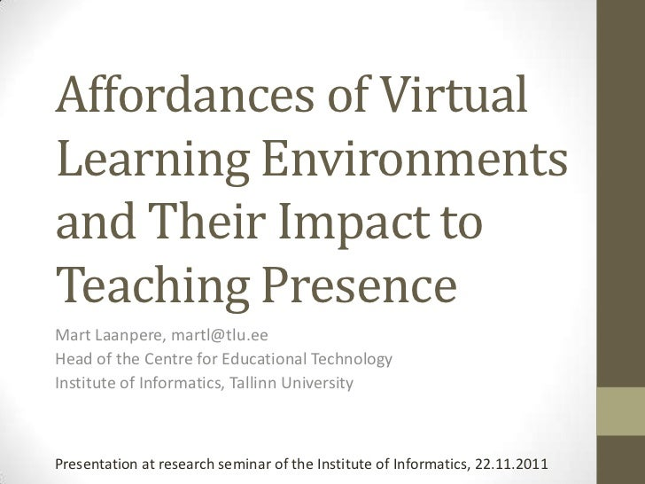 Affordances of VirtualLearning Environmentsand Their Impact toTeaching PresenceMart Laanpere, martl@tlu.eeHead of the Cent...
