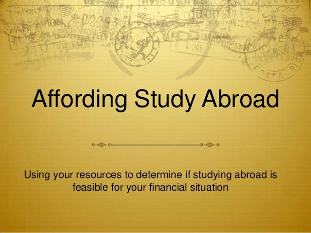 Affording Study AbroadUsing your resources to determine if studying abroad is          feasible for your financial situation