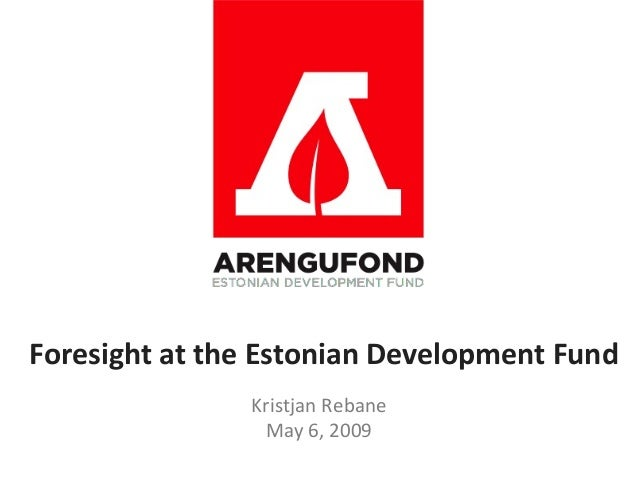 Foresight at the Estonian Development Fund               Kristjan Rebane                May 6, 2009
