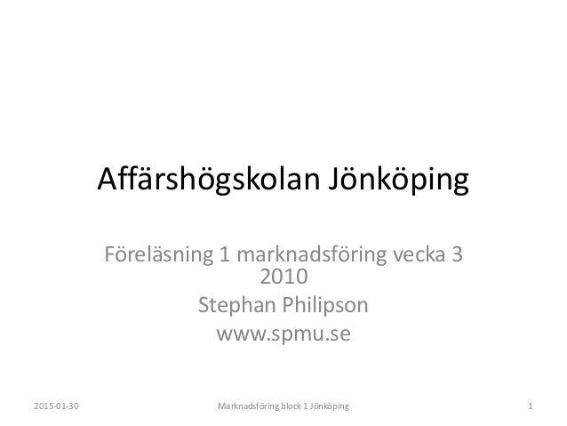 Affärshögskolan Jönköping Föreläsning 1 marknadsföring vecka 3 2010 Stephan Philipson www.spmu.se 2015-01-30 Marknadsförin...