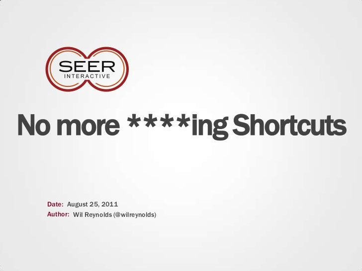 No more ****ing Shortcuts<br />Date:<br />August 25, 2011<br />Author:<br />Wil Reynolds (@wilreynolds)<br />