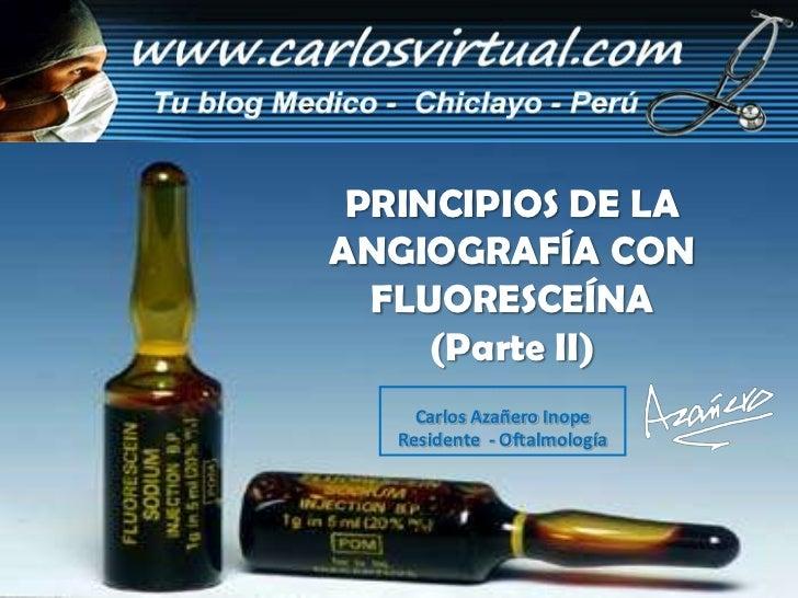 PRINCIPIOS DE LAANGIOGRAFÍA CON  FLUORESCEÍNA     (Parte II)     Carlos Azañero Inope   Residente - Oftalmología