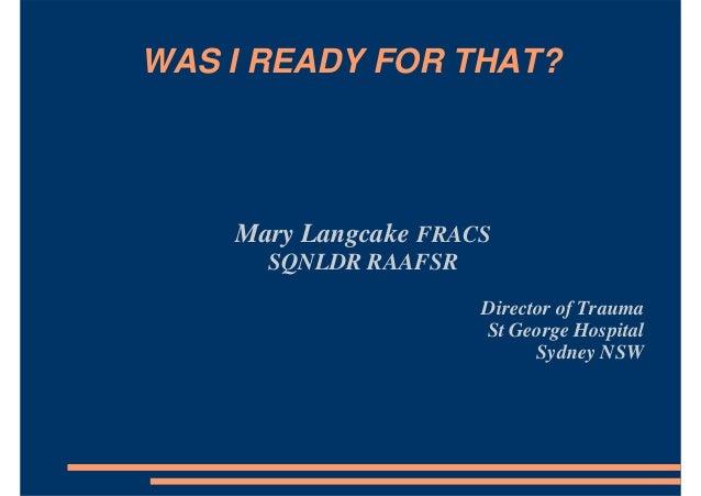 WAS I READY FOR THAT? Mary Langcake FRACS SQNLDR RAAFSR Director of Trauma St George Hospital Sydney NSW