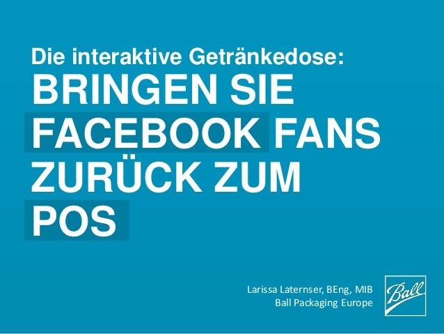Die interaktive Getränkedose:BRINGEN SIEFACEBOOK FANSZURÜCK ZUMPOSLarissa Laternser, BEng, MIBBall Packaging Europe