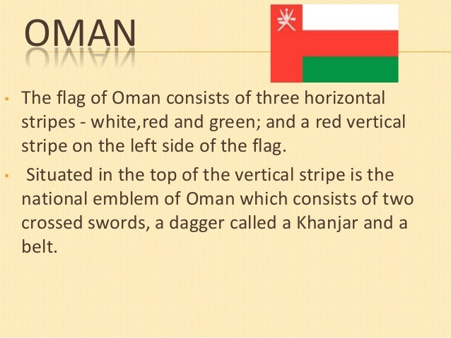 OMAN •  •  The flag of Oman consists of three horizontal stripes - white,red and green; and a red vertical stripe on the l...
