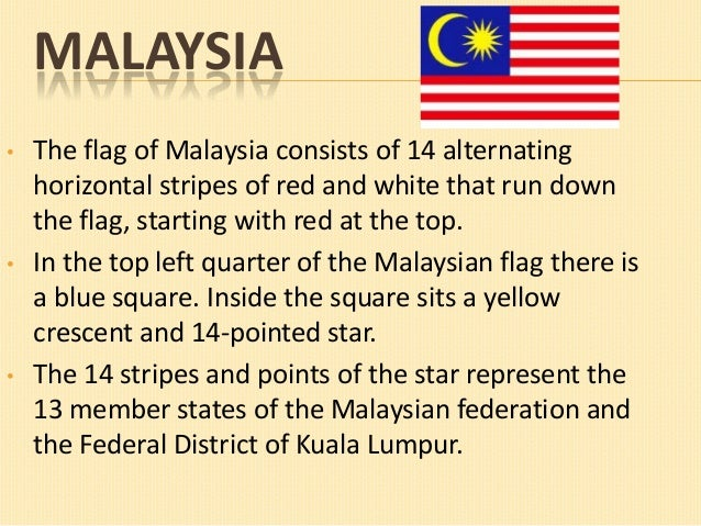MALAYSIA •  •  •  The flag of Malaysia consists of 14 alternating horizontal stripes of red and white that run down the fl...