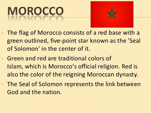 MOROCCO •  •  •  The flag of Morocco consists of a red base with a green outlined, five-point star known as the 'Seal of S...
