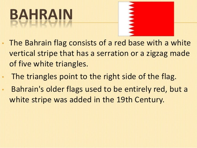 BAHRAIN •  •  •  The Bahrain flag consists of a red base with a white vertical stripe that has a serration or a zigzag mad...
