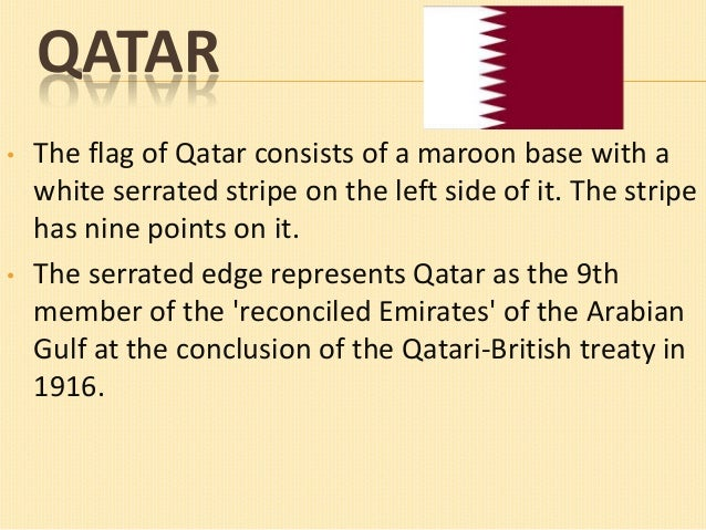 QATAR •  •  The flag of Qatar consists of a maroon base with a white serrated stripe on the left side of it. The stripe ha...