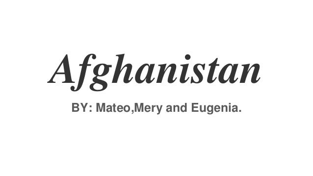 Afghanistan BY: Mateo,Mery and Eugenia.