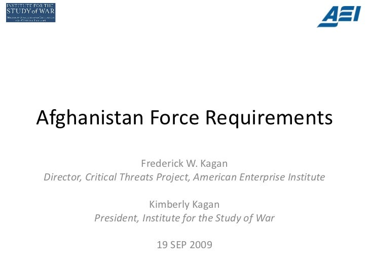 Afghanistan Force Requirements                       Frederick W. KaganDirector, Critical Threats Project, American Enterp...
