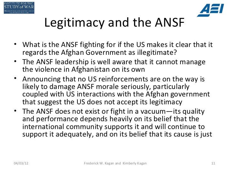 Legitimacy and the ANSF• What is the ANSF fighting for if the US makes it clear that it  regards the Afghan Government as ...