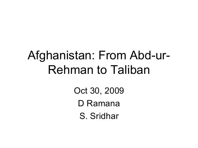 Afghanistan: From Abd-urRehman to Taliban Oct 30, 2009 D Ramana S. Sridhar