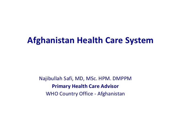 Afghanistan Health Care System Najibullah Safi, MD, MSc. HPM. DMPPM Primary Health Care Advisor WHO Country Office - Afgha...