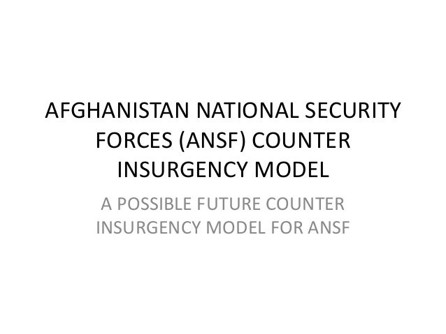 AFGHANISTAN NATIONAL SECURITY    FORCES (ANSF) COUNTER      INSURGENCY MODEL     A POSSIBLE FUTURE COUNTER    INSURGENCY M...