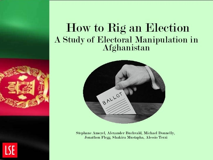 How to Rig an Election A Study of Electoral Manipulation in Afghanistan Stephane Amoyel, Alexander Buchvald, Michael Donne...