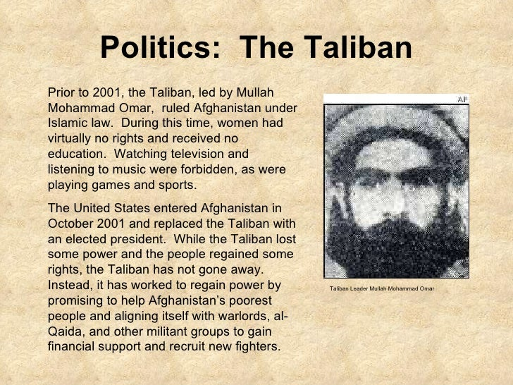Politics:  The Taliban Prior to 2001, the Taliban, led by Mullah Mohammad Omar,  ruled Afghanistan under Islamic law.  Dur...