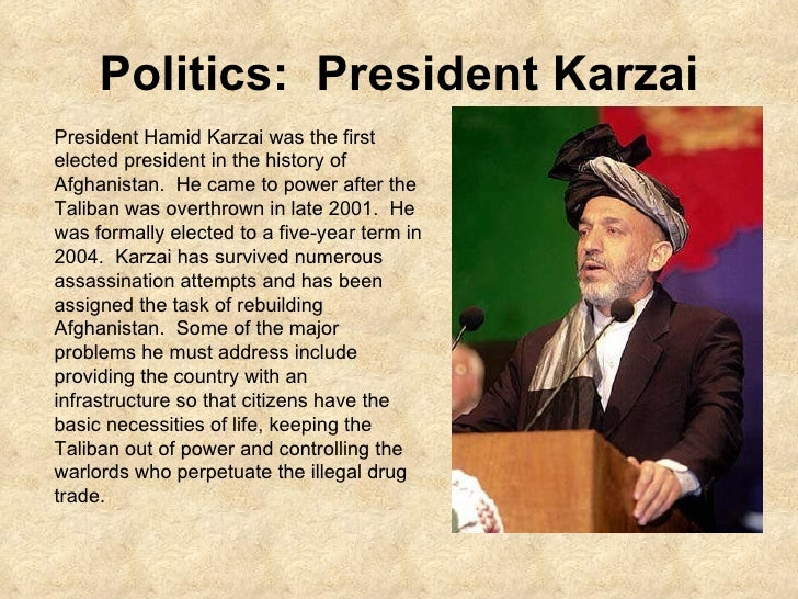 Politics:  President Karzai President Hamid Karzai was the first elected president in the history of Afghanistan.  He came...
