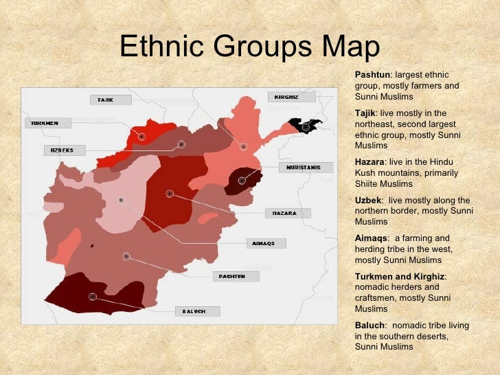 Ethnic Groups Map Pashtun : largest ethnic group, mostly farmers and Sunni Muslims Tajik : live mostly in the northeast, s...