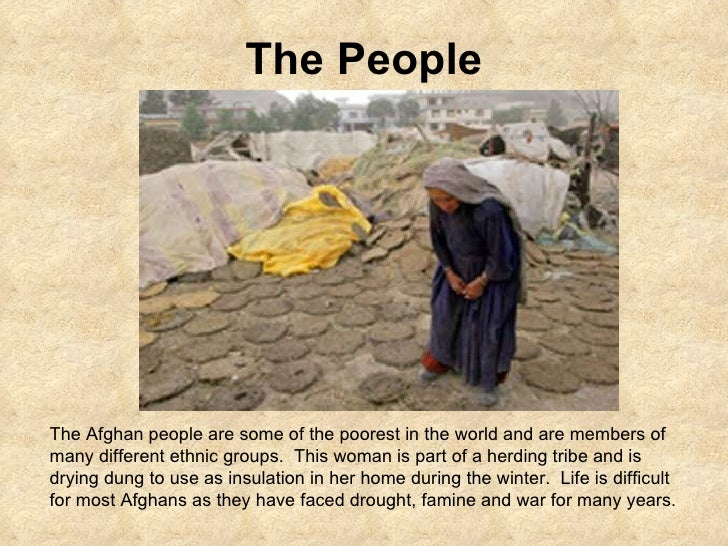 The People The Afghan people are some of the poorest in the world and are members of many different ethnic groups.  This w...